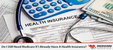 Do I Still Need Medicare If I Already Have A Health Insurance?